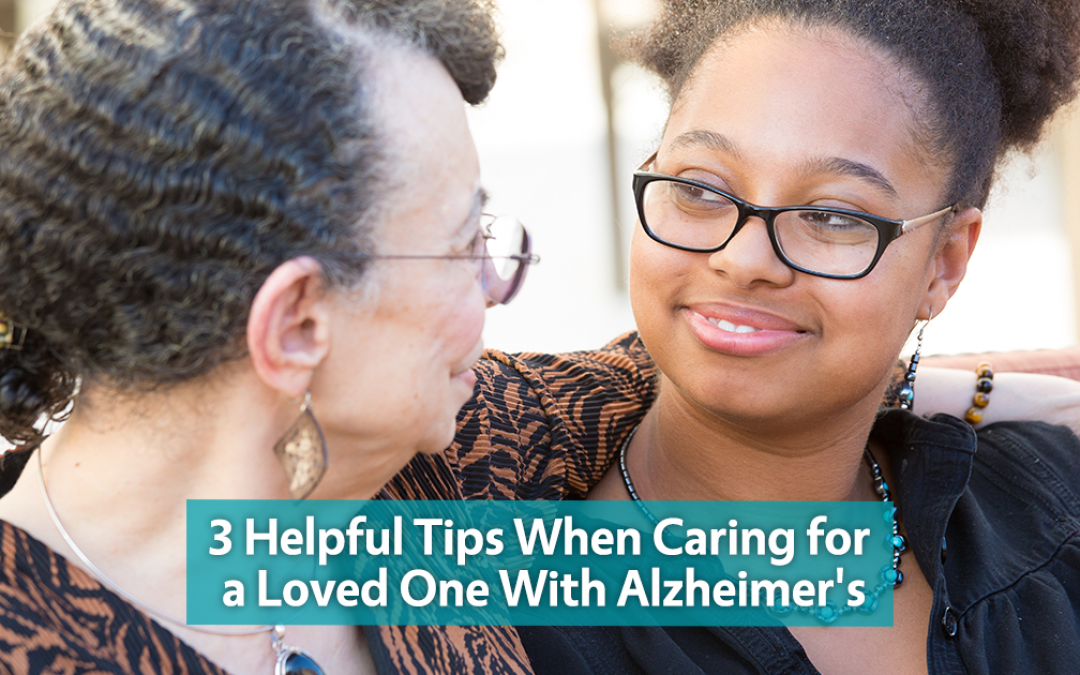 3 Helpful Tips When Caring for a Loved One With Alzheimer's