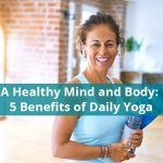A Healthy Mind and Body: 5 Incredible Benefits of Daily Yoga